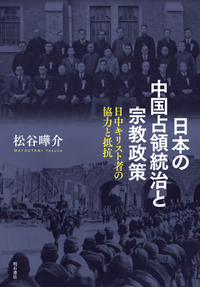 【レビュー1】大東亜を統合した宗教政策と宣撫工作 『日本の中国占領統治と宗教政策―日中キリスト者の協力と抵抗―』評・中村敏